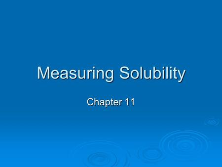 Measuring Solubility Chapter 11. Solubility  The solubility of a substance refers to the maximum amount of that substance that can be dissolved in a.