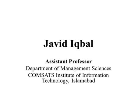Javid Iqbal Assistant Professor Department of Management Sciences COMSATS Institute of Information Technology, Islamabad.