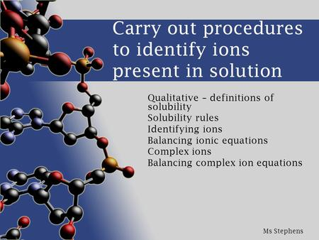 Ms Stephens Carry out procedures to identify ions present in solution Qualitative – definitions of solubility Solubility rules Identifying ions Balancing.