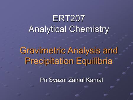 ERT207 Analytical Chemistry Gravimetric Analysis and Precipitation Equilibria Pn Syazni Zainul Kamal.