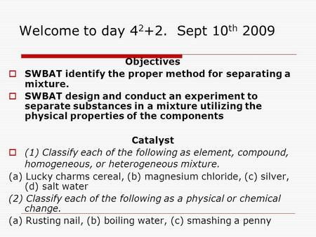 Welcome to day 4 2 +2. Sept 10 th 2009 Objectives  SWBAT identify the proper method for separating a mixture.  SWBAT design and conduct an experiment.
