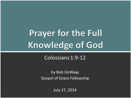 Prayer for the Full Knowledge of God: Colossians 1:9-121 Colossians 1:9-12 by Bob DeWaay Gospel of Grace Fellowship July 27, 2014.