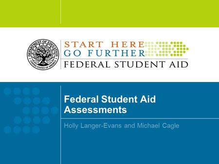 Federal Student Aid Assessments Holly Langer-Evans and Michael Cagle.