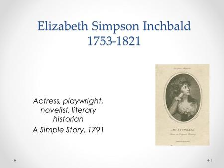 Elizabeth Simpson Inchbald 1753-1821 Actress, playwright, novelist, literary historian A Simple Story, 1791 1.