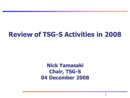 1 Nick Yamasaki Chair, TSG-S 04 December 2008 Review of TSG-S Activities in 2008.