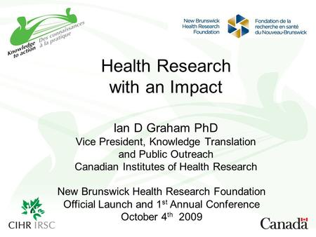 Health Research with an Impact Ian D Graham PhD Vice President, Knowledge Translation and Public Outreach Canadian Institutes of Health Research New Brunswick.