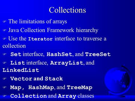 Collections F The limitations of arrays F Java Collection Framework hierarchy  Use the Iterator interface to traverse a collection  Set interface, HashSet,