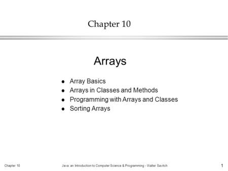 Chapter 10Java: an Introduction to Computer Science & Programming - Walter Savitch 1 Chapter 10 l Array Basics l Arrays in Classes and Methods l Programming.