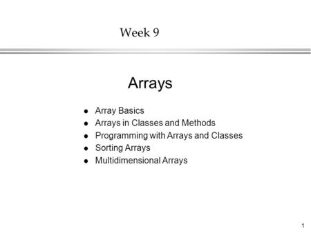 1 Week 9 l Array Basics l Arrays in Classes and Methods l Programming with Arrays and Classes l Sorting Arrays l Multidimensional Arrays Arrays.