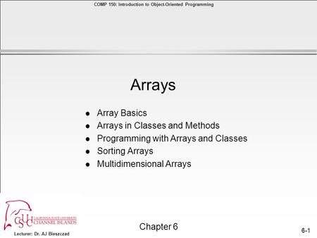 Lecturer: Dr. AJ Bieszczad Chapter 6 COMP 150: Introduction to <strong>Object</strong>-<strong>Oriented</strong> <strong>Programming</strong> 6-1 l Array Basics l Arrays in Classes and Methods l <strong>Programming</strong>.