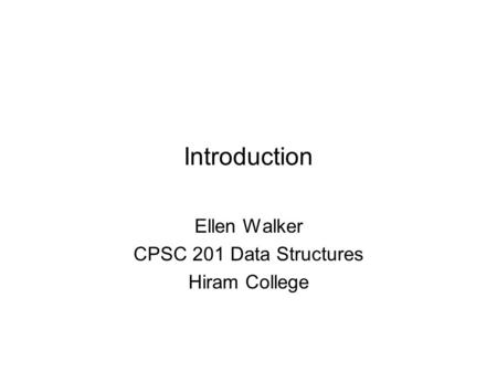 Introduction Ellen Walker CPSC 201 Data Structures Hiram College.