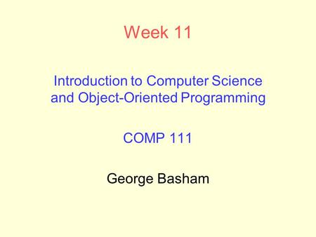 Week 11 Introduction to Computer Science and Object-Oriented Programming COMP 111 George Basham.