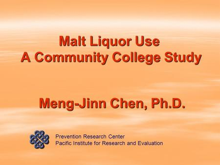 Malt Liquor Use A Community College Study Meng-Jinn Chen, Ph.D. Prevention Research Center Pacific Institute for Research and Evaluation.