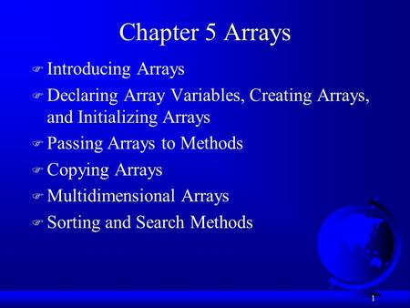 1 Chapter 5 Arrays F Introducing Arrays F Declaring Array Variables, Creating Arrays, and Initializing Arrays F Passing Arrays to Methods F Copying Arrays.
