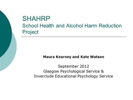 SHAHRP School Health and Alcohol Harm Reduction Project Maura Kearney and Kate Watson September 2012 Glasgow Psychological Service & Inverclyde Educational.