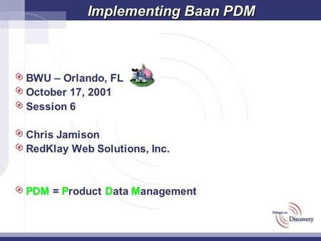 Implementing Baan PDM BWU – Orlando, FL October 17, 2001 Session 6 Chris Jamison RedKlay Web Solutions, Inc. PDM = Product Data Management.