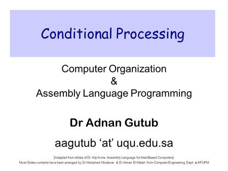 Conditional Processing Computer Organization & Assembly Language Programming Dr Adnan Gutub aagutub 'at' uqu.edu.sa [Adapted from slides of Dr. Kip Irvine: