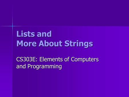Lists and More About Strings CS303E: Elements of Computers and Programming.