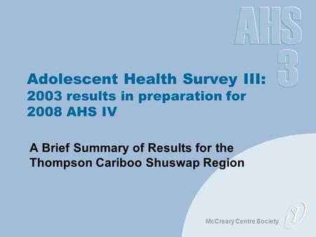 McCreary Centre Society Adolescent Health Survey III: 2003 results in preparation for 2008 AHS IV A Brief Summary of Results for the Thompson Cariboo Shuswap.