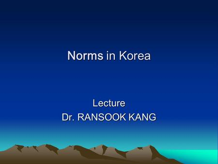 Norms in Korea Lecture Dr. RANSOOK KANG. Today's outline 1. What is culture? 2. To understand intercultural communication 3. Cultural distance 4. The.
