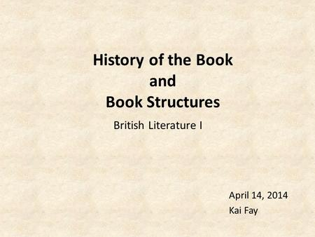 History of the Book and Book Structures April 14, 2014 Kai Fay British Literature I.
