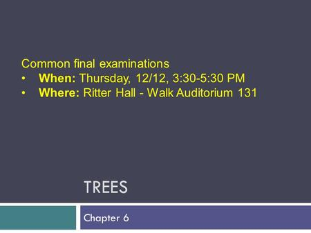 TREES Chapter 6 Common final examinations When: Thursday, 12/12, 3:30-5:30 PM Where: Ritter Hall - Walk Auditorium 131.
