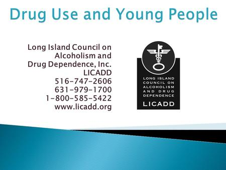 Long Island Council on Alcoholism and Drug Dependence, Inc. LICADD 516-747-2606 631-979-1700 1-800-585-5422 www.licadd.org.