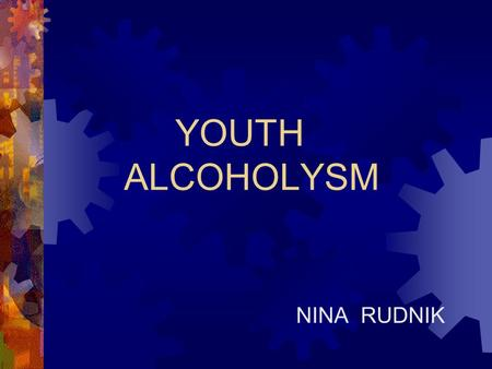 NINA RUDNIK YOUTH ALCOHOLYSM.  in Slovenia drinks 1 person 15 liters alcohol (100%) pro year  We are in the 2. place in the world (after France: 19,81.