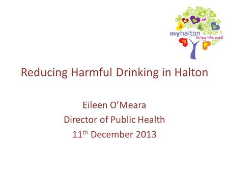 Reducing Harmful Drinking in Halton Eileen O'Meara Director of Public Health 11 th December 2013.