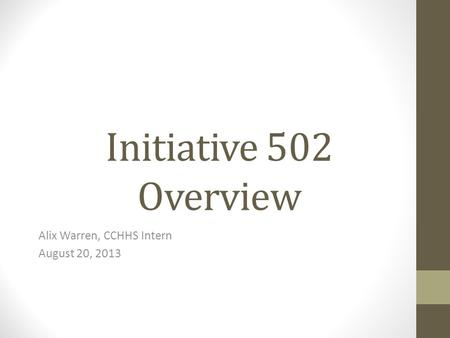 Initiative 502 Overview Alix Warren, CCHHS Intern August 20, 2013.