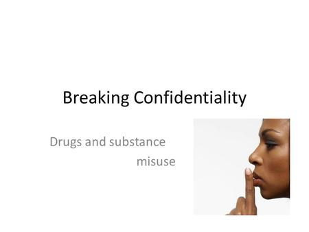 Breaking Confidentiality Drugs and substance misuse.