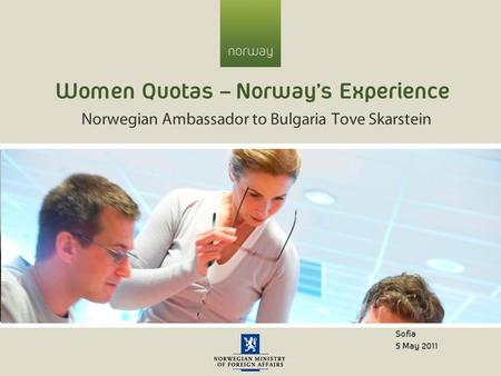 Women Quotas – Norway's Experience Norwegian Ambassador to Bulgaria Tove Skarstein Sofia 5 May 2011.