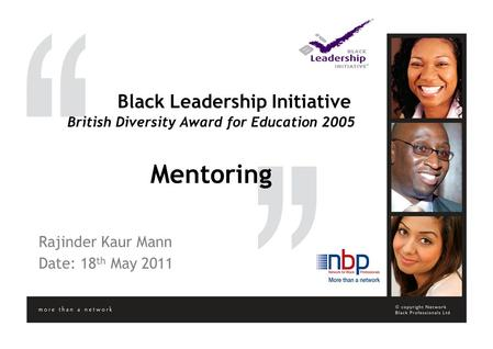 Black Leadership Initiative British Diversity Award for Education 2005 Mentoring Rajinder Kaur Mann Date: 18 th May 2011.