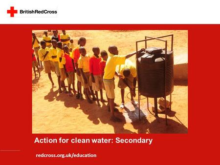 Action for clean water: Secondary redcross.org.uk/education.