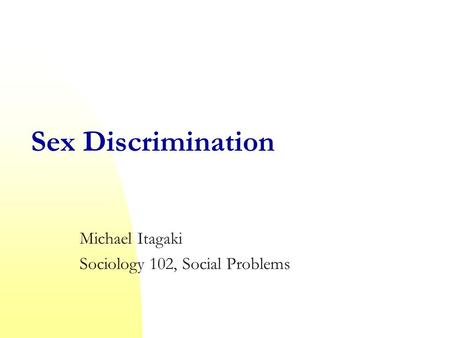 Sex Discrimination Michael Itagaki Sociology 102, Social Problems.
