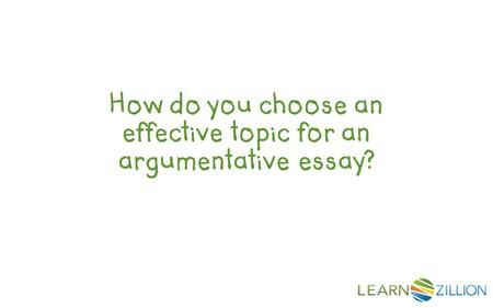 How do you choose an effective topic for an argumentative essay?