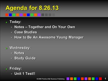 © 2008 Prentice-Hall Business Publishing Agenda for 8.26.13 Today: -Notes – Together and On Your Own -Case Studies -How to Be An Awesome Young Manager.
