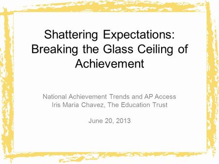 Shattering Expectations: Breaking the Glass Ceiling of Achievement National Achievement Trends and AP Access Iris Maria Chavez, The Education Trust June.