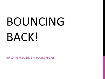 BOUNCING BACK! BUILDING RESILIENCE IN YOUNG PEOPLE.