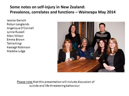 Some notes on self-injury in New Zealand: Prevalence, correlates and functions – Wairarapa May 2014 Jessica Garisch Robyn Langlands Angelique O'Connell.