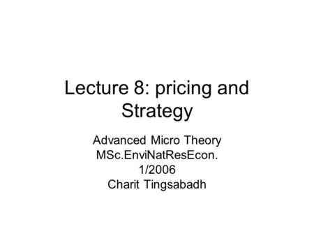 Lecture 8: pricing and Strategy Advanced Micro Theory MSc.EnviNatResEcon. 1/2006 Charit Tingsabadh.