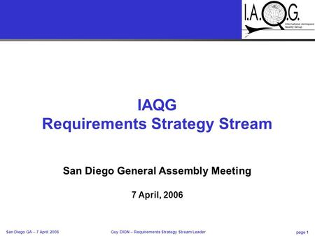 Page 1 Guy DION – Requirements Strategy Stream Leader San Diego GA – 7 April 2006 IAQG Requirements Strategy Stream San Diego General Assembly Meeting.