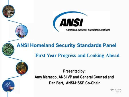 April 29, 2004 Slide 1 ANSI Homeland Security Standards Panel ANSI Homeland Security Standards Panel Presented by: Amy Marasco, ANSI VP and General Counsel.