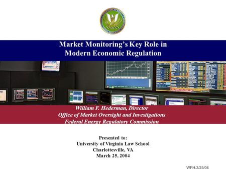 Presented to: University of Virginia Law School Charlottesville, VA March 25, 2004 Market Monitoring's Key Role in Modern Economic Regulation William F.
