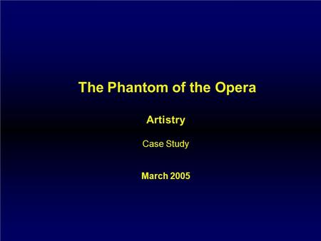 The Phantom of the Opera Artistry Case Study March 2005.