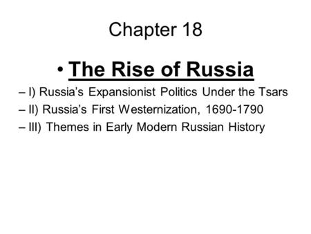 Chapter 18 The Rise of Russia –I) Russia's Expansionist Politics Under the Tsars –II) Russia's First Westernization, 1690-1790 –III) Themes in Early Modern.