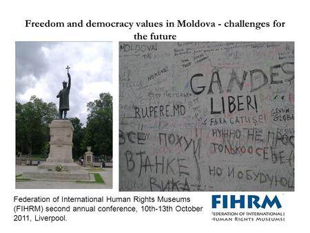 Freedom and democracy values in Moldova - challenges for the future Federation of International Human Rights Museums (FIHRM) second annual conference,