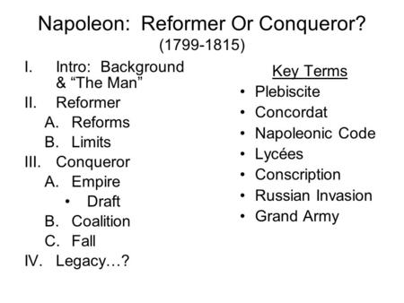 "Napoleon: Reformer Or Conqueror? (1799-1815) I.Intro: Background & ""The Man"" II.Reformer A.Reforms B.Limits III.Conqueror A.Empire Draft B.Coalition C.Fall."