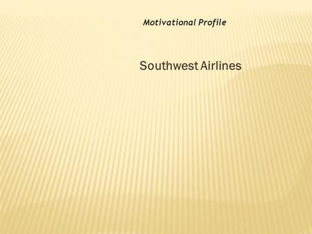 Southwest Airlines Motivational Profile. The Airlines have altered how we realize the world.