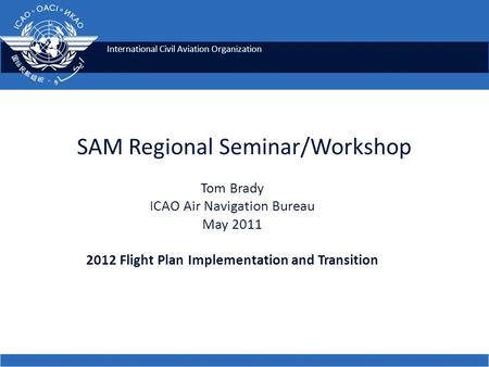 International Civil Aviation Organization SAM Regional Seminar/Workshop Tom Brady ICAO Air Navigation Bureau May 2011 2012 Flight Plan Implementation and.